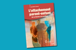 L'attachement parent-enfant : de la théorie à la pratique